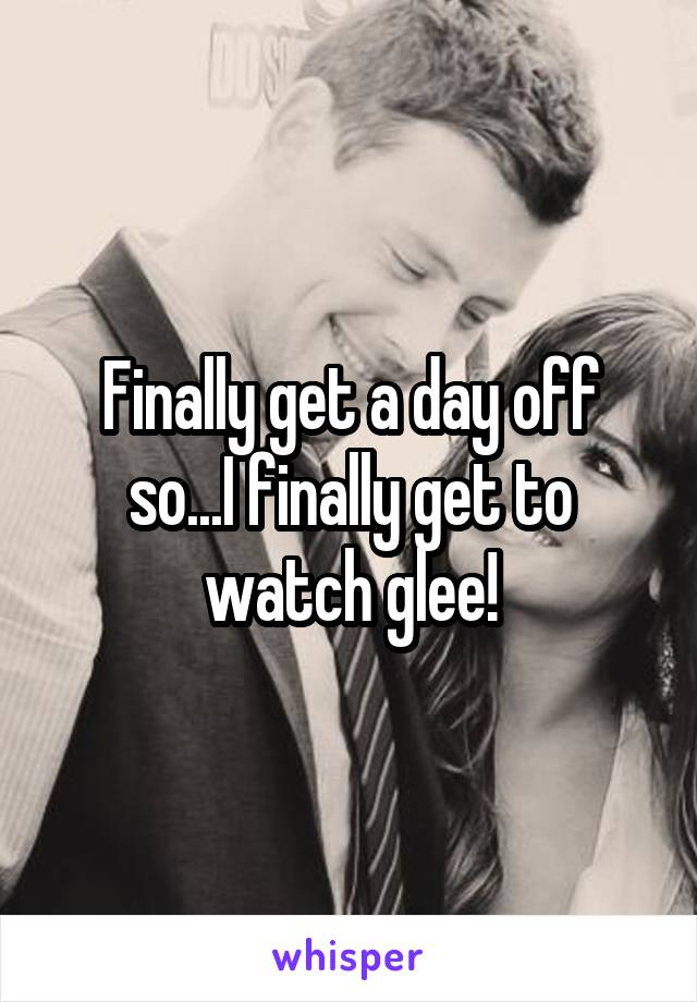 Finally get a day off so...I finally get to watch glee!