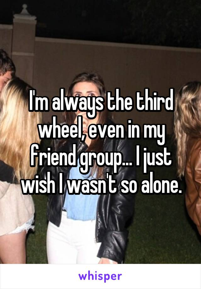 I'm always the third wheel, even in my friend group... I just wish I wasn't so alone.