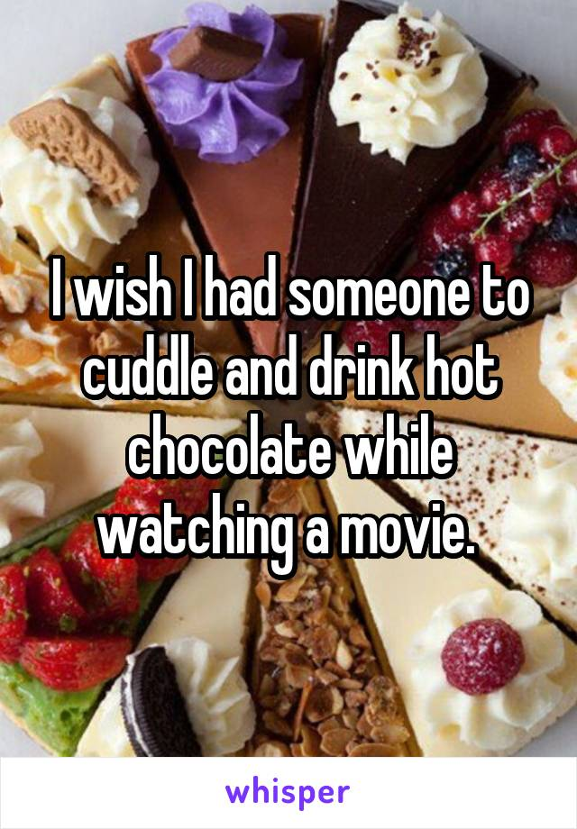 I wish I had someone to cuddle and drink hot chocolate while watching a movie.