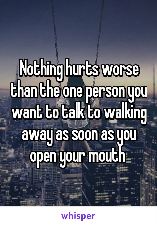 Nothing hurts worse than the one person you want to talk to walking away as soon as you open your mouth