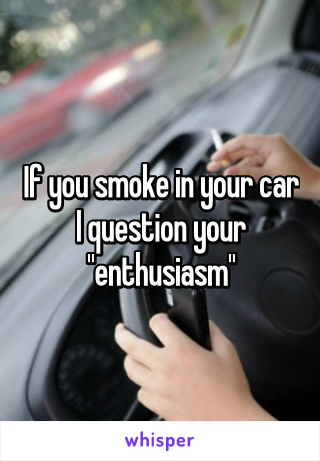 """If you smoke in your car I question your """"enthusiasm"""""""