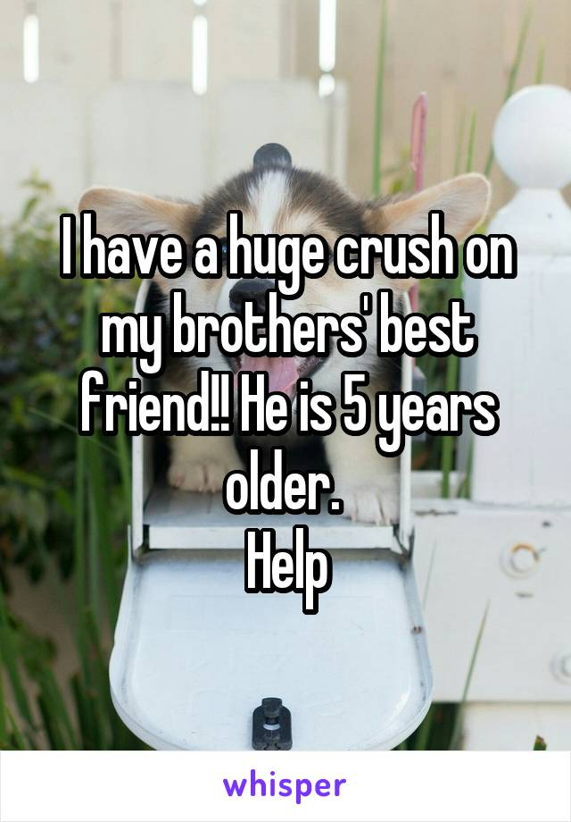 I have a huge crush on my brothers' best friend!! He is 5 years older.  Help