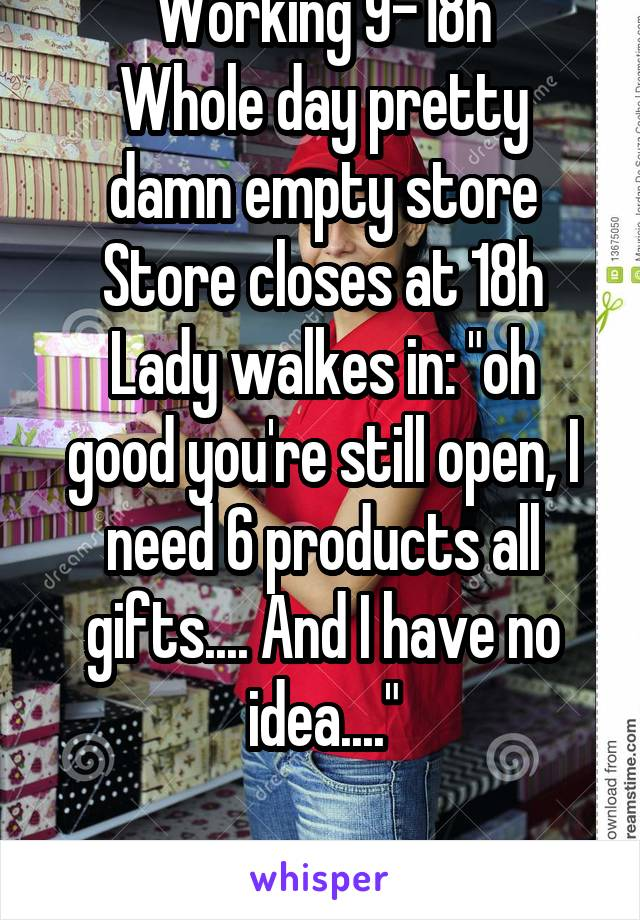 """Working 9-18h Whole day pretty damn empty store Store closes at 18h Lady walkes in: """"oh good you're still open, I need 6 products all gifts.... And I have no idea...."""""""