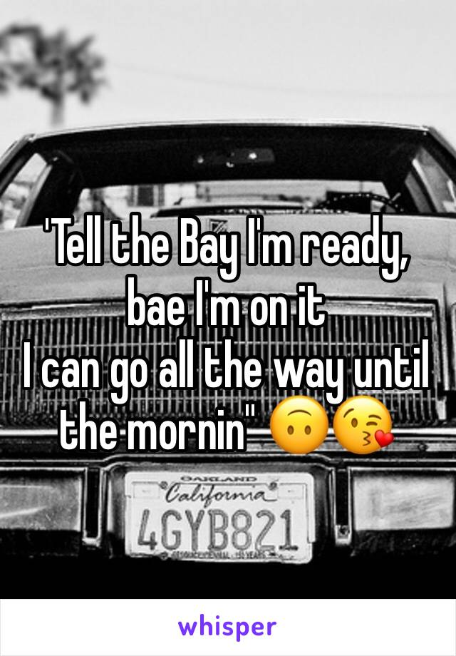 'Tell the Bay I'm ready, bae I'm on it I can go all the way until the mornin'' 🙃😘