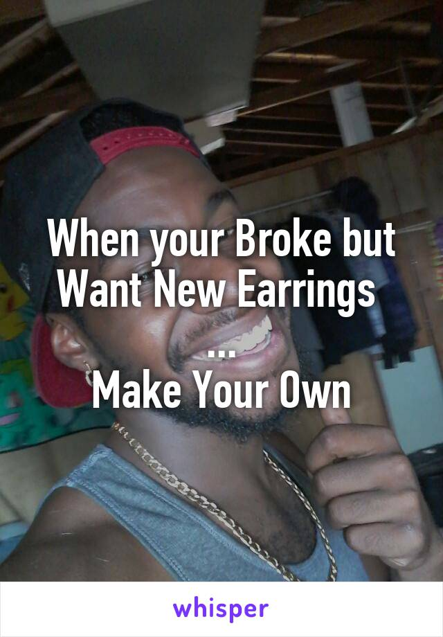 When your Broke but Want New Earrings  ... Make Your Own