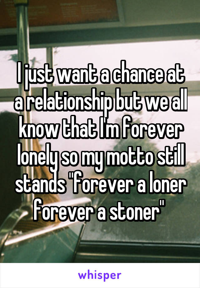 """I just want a chance at a relationship but we all know that I'm forever lonely so my motto still stands """"forever a loner forever a stoner"""""""