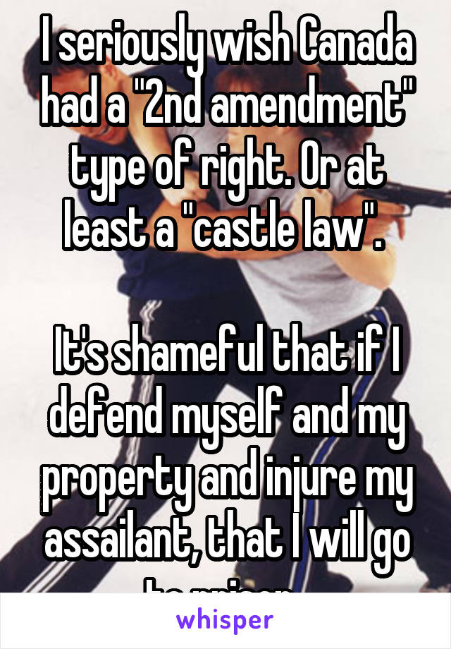 "I seriously wish Canada had a ""2nd amendment"" type of right. Or at least a ""castle law"".   It's shameful that if I defend myself and my property and injure my assailant, that I will go to prison."