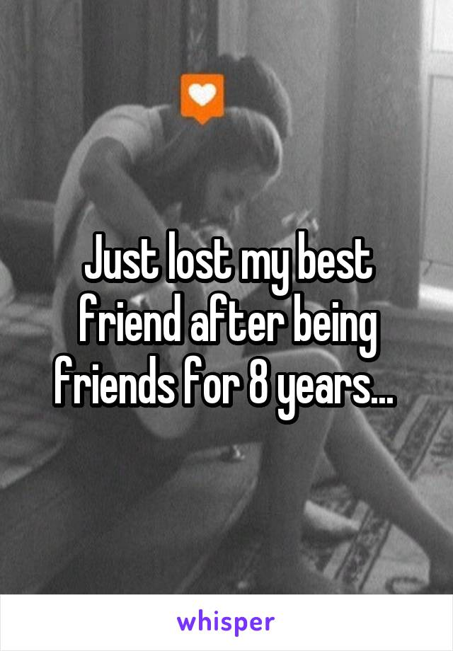 Just lost my best friend after being friends for 8 years...