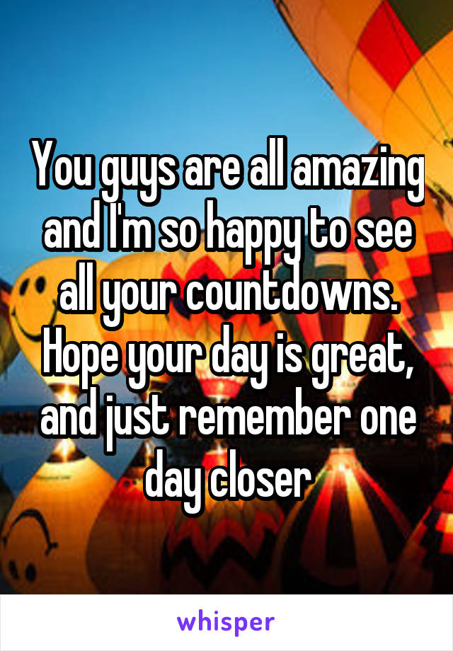 You guys are all amazing and I'm so happy to see all your countdowns. Hope your day is great, and just remember one day closer