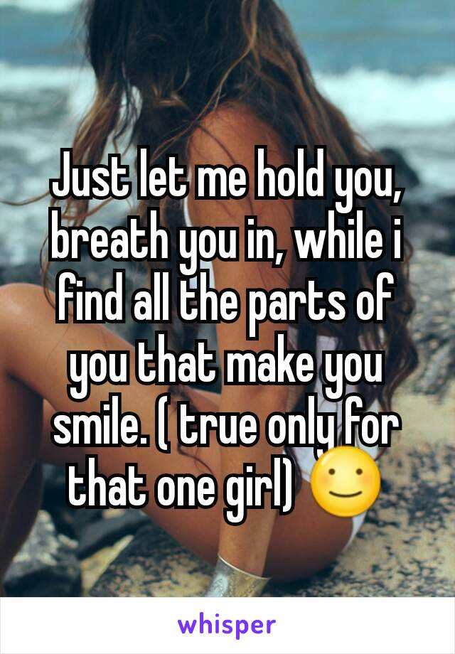 Just let me hold you, breath you in, while i find all the parts of you that make you smile. ( true only for that one girl) ☺