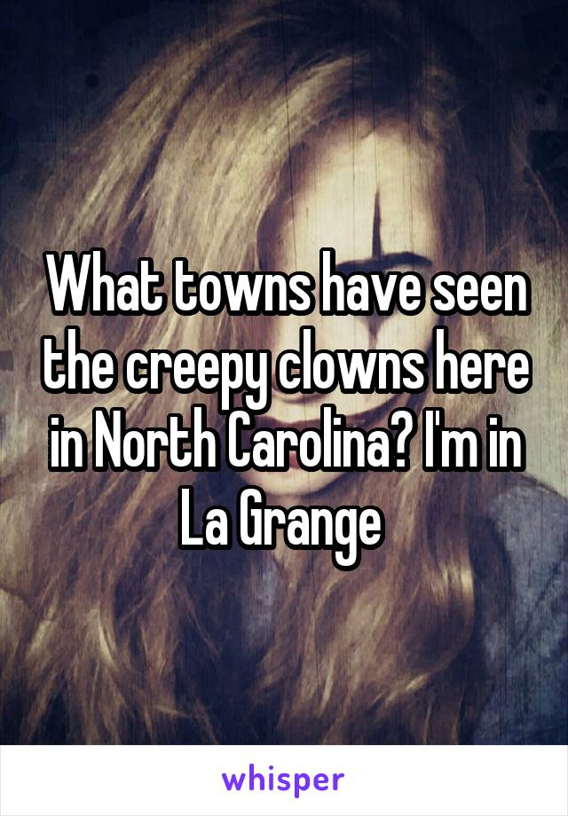 What towns have seen the creepy clowns here in North Carolina? I'm in La Grange
