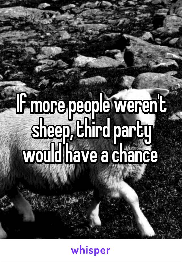 If more people weren't sheep, third party would have a chance