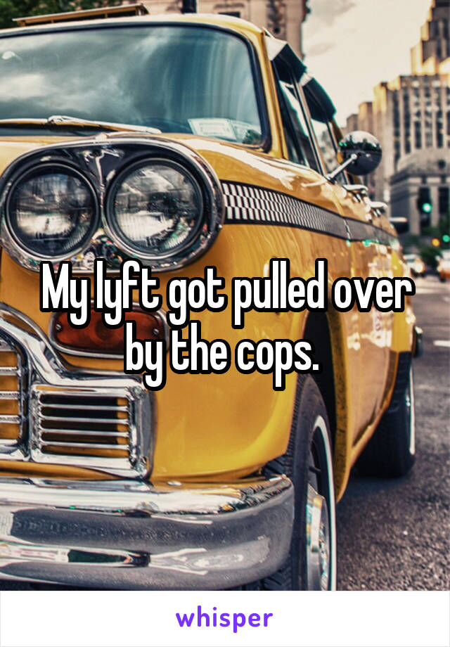 My lyft got pulled over by the cops.
