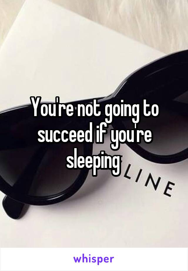 You're not going to succeed if you're sleeping