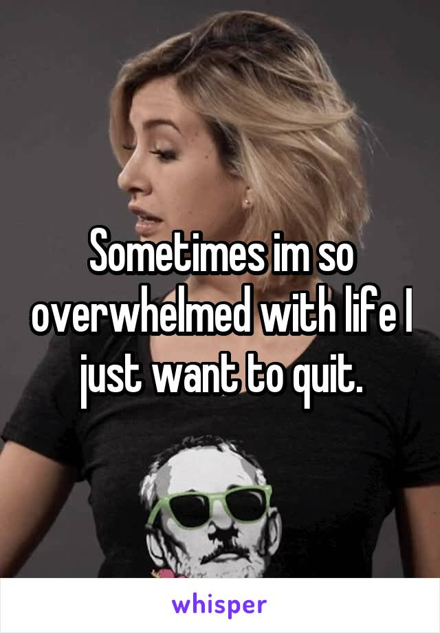 Sometimes im so overwhelmed with life I just want to quit.