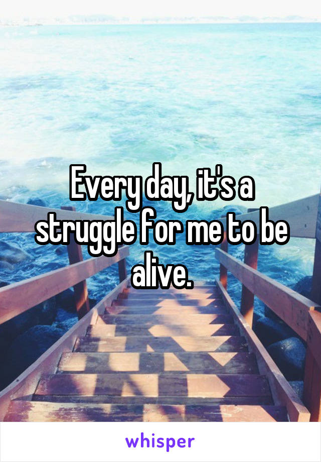 Every day, it's a struggle for me to be alive.