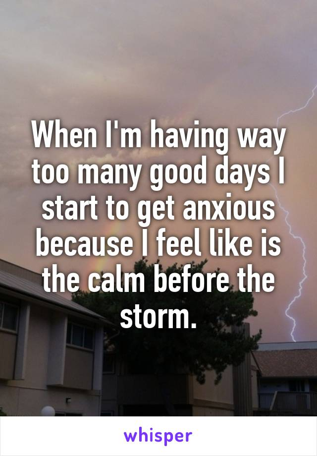 When I'm having way too many good days I start to get anxious because I feel like is the calm before the storm.