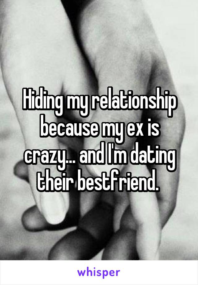 Hiding my relationship because my ex is crazy... and I'm dating their bestfriend.