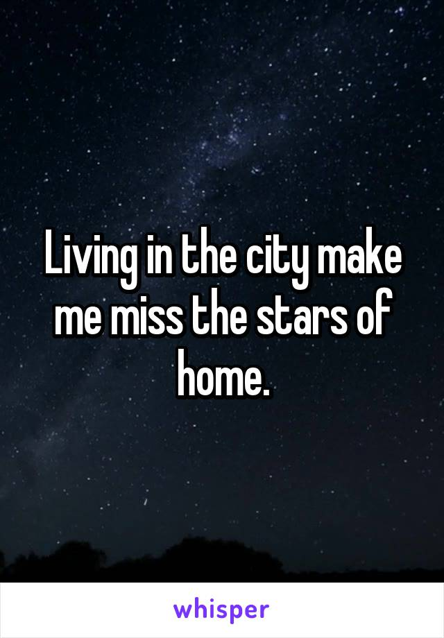 Living in the city make me miss the stars of home.