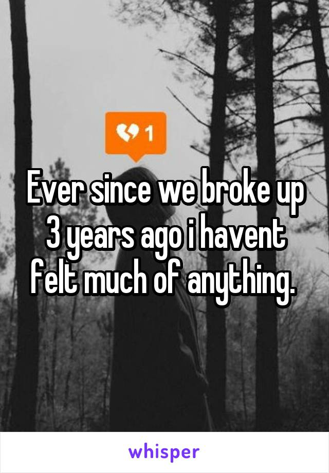 Ever since we broke up 3 years ago i havent felt much of anything.