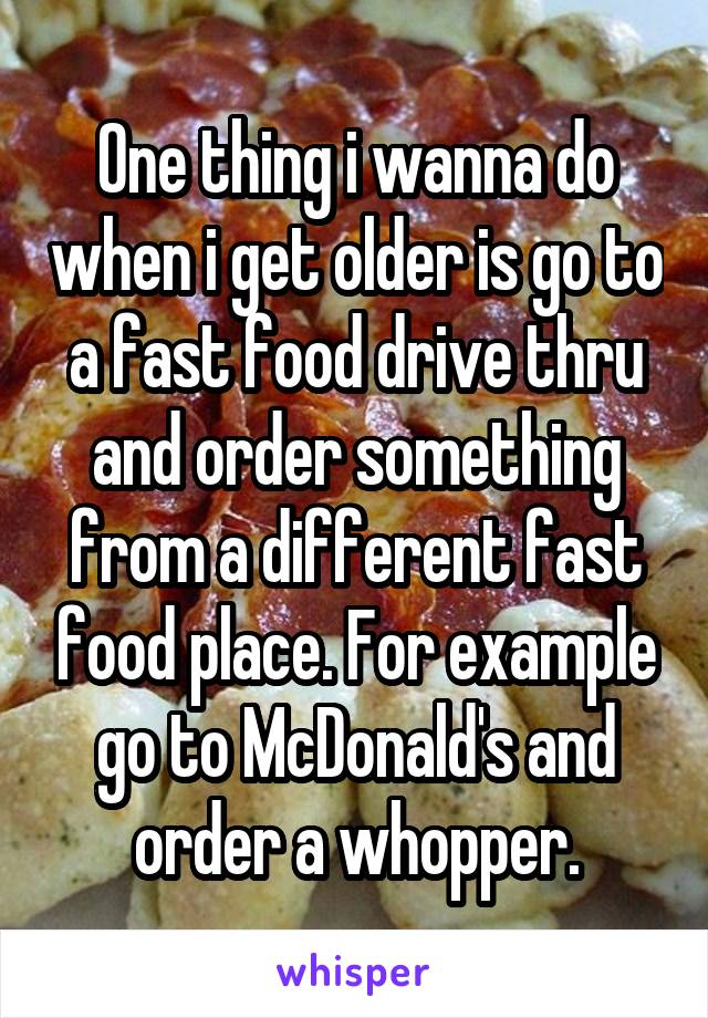 One thing i wanna do when i get older is go to a fast food drive thru and order something from a different fast food place. For example go to McDonald's and order a whopper.