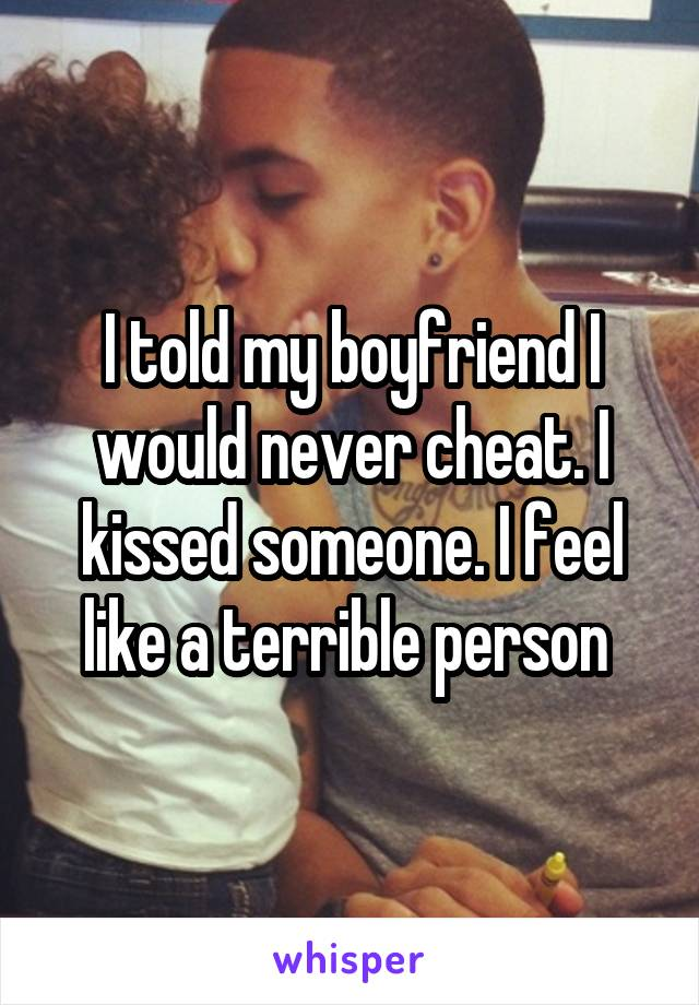 I told my boyfriend I would never cheat. I kissed someone. I feel like a terrible person