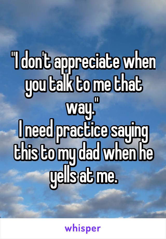 """""""I don't appreciate when you talk to me that way.""""  I need practice saying this to my dad when he yells at me."""