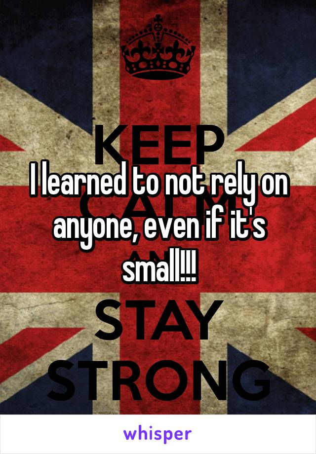 I learned to not rely on anyone, even if it's small!!!