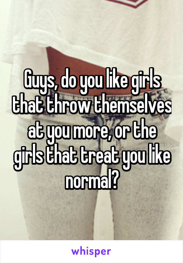 Guys, do you like girls that throw themselves at you more, or the girls that treat you like normal?