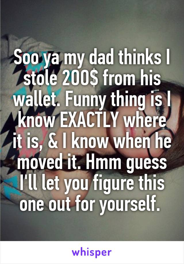 Soo ya my dad thinks I stole 2OO$ from his wallet. Funny thing is I know EXACTLY where it is, & I know when he moved it. Hmm guess I'll let you figure this one out for yourself.