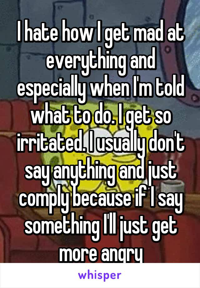 I hate how I get mad at everything and especially when I'm told what to do. I get so irritated. I usually don't say anything and just comply because if I say something I'll just get more angry