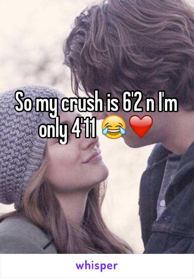 So my crush is 6'2 n I'm only 4'11 😂❤️