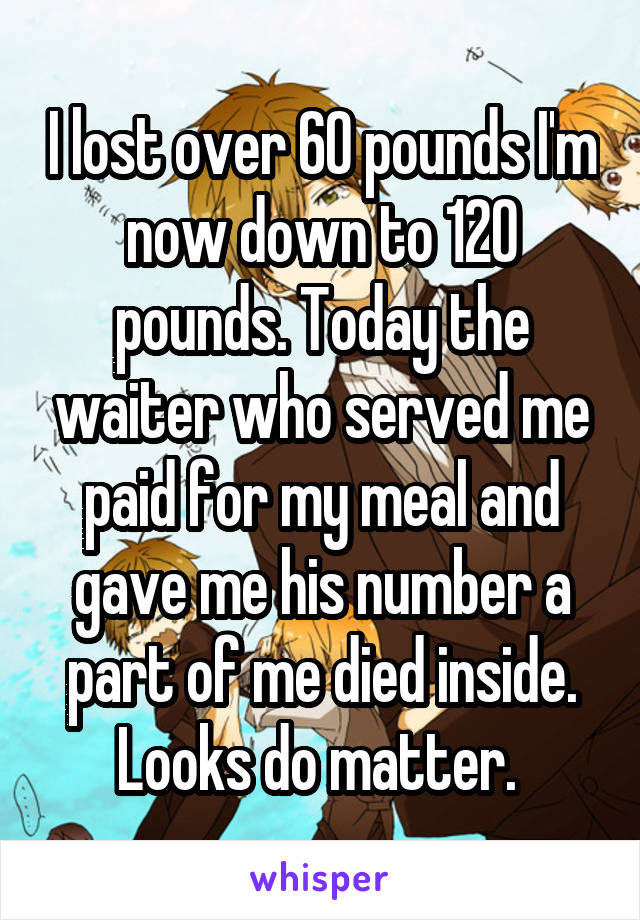 I lost over 60 pounds I'm now down to 120 pounds. Today the waiter who served me paid for my meal and gave me his number a part of me died inside. Looks do matter.