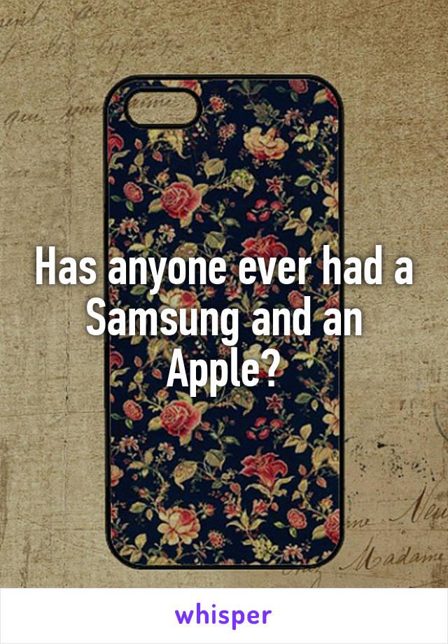 Has anyone ever had a Samsung and an Apple?