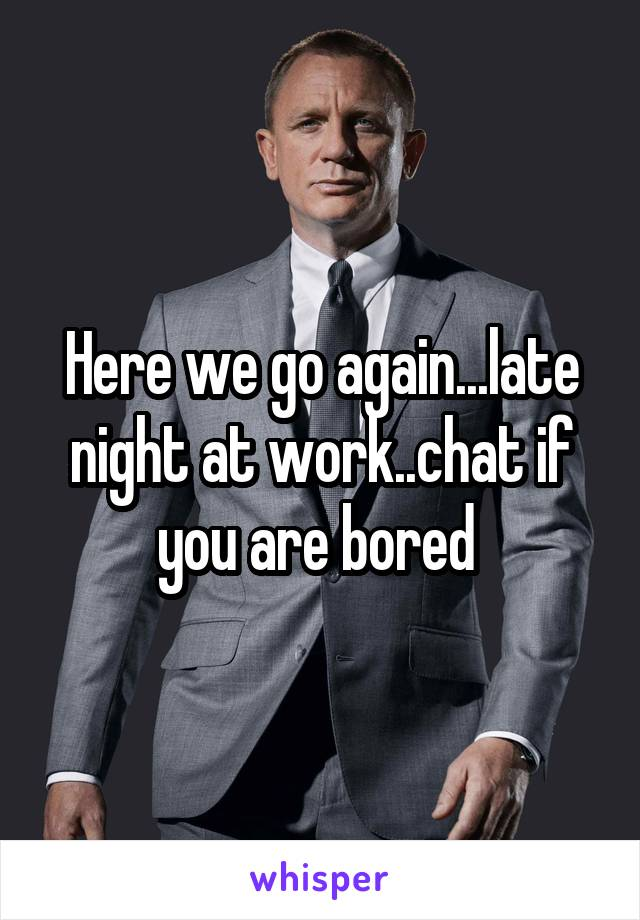 Here we go again...late night at work..chat if you are bored