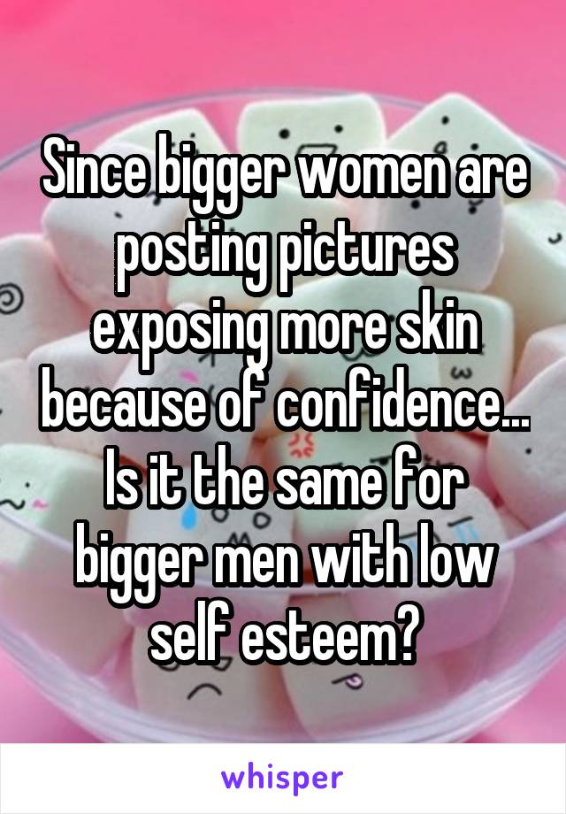 Since bigger women are posting pictures exposing more skin because of confidence... Is it the same for bigger men with low self esteem?