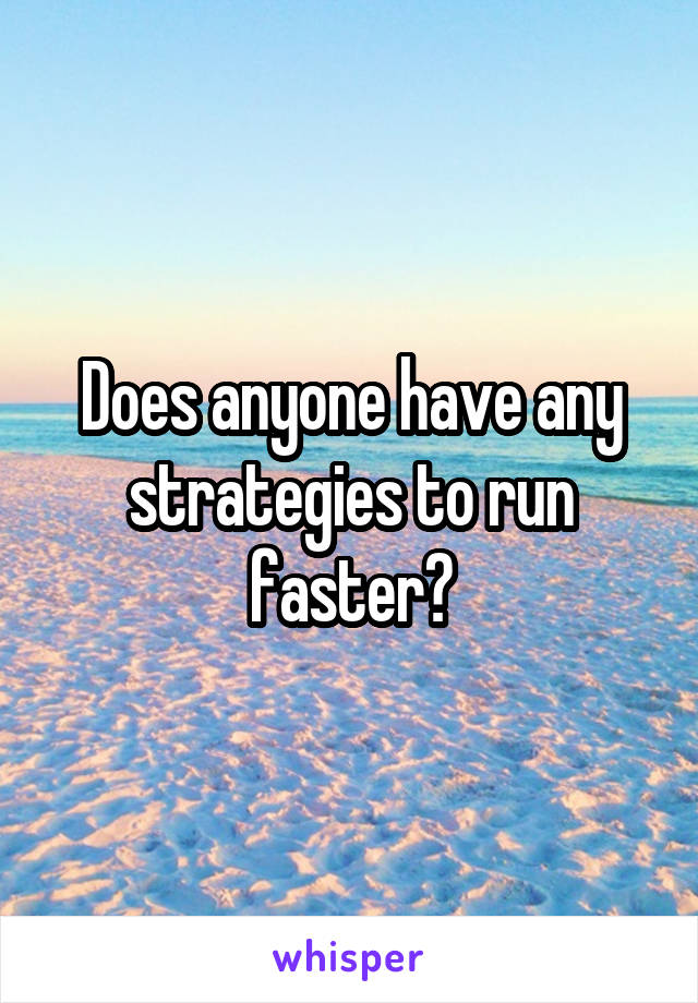 Does anyone have any strategies to run faster?