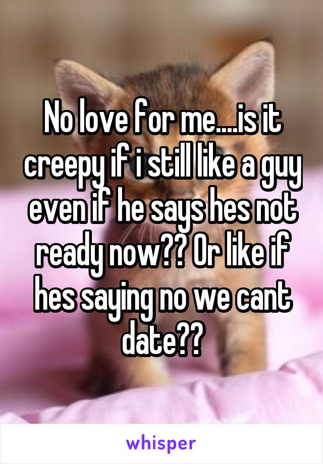 No love for me....is it creepy if i still like a guy even if he says hes not ready now?? Or like if hes saying no we cant date??