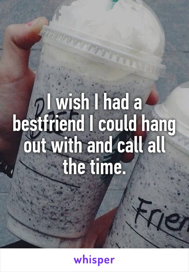 I wish I had a bestfriend I could hang out with and call all the time.