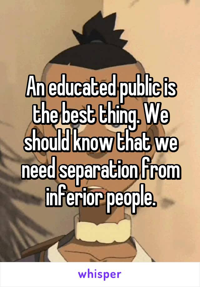 An educated public is the best thing. We should know that we need separation from inferior people.