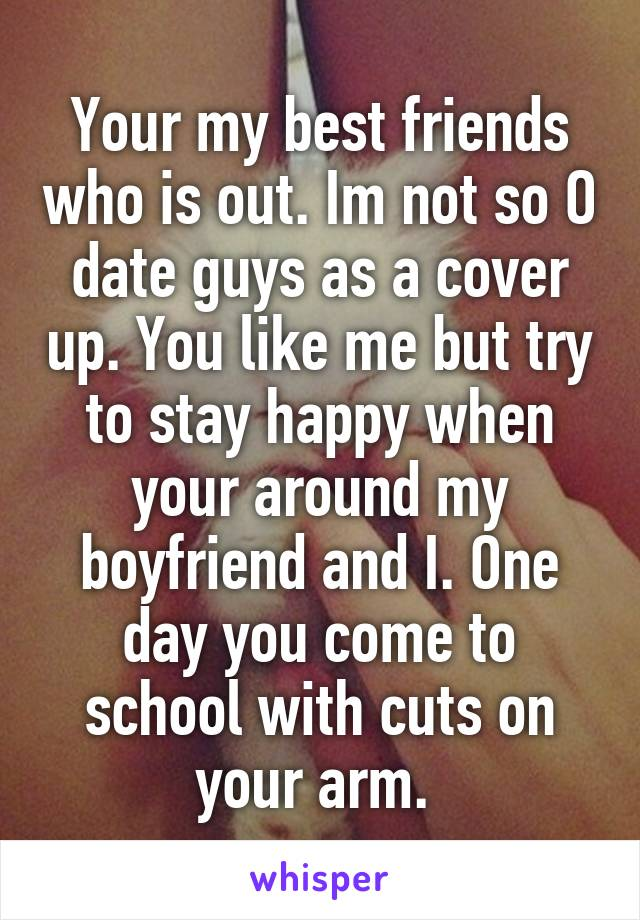 Your my best friends who is out. Im not so O date guys as a cover up. You like me but try to stay happy when your around my boyfriend and I. One day you come to school with cuts on your arm.