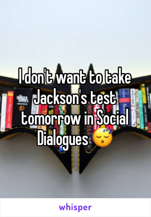 I don't want to take Jackson's test tomorrow in Social Dialogues 😴