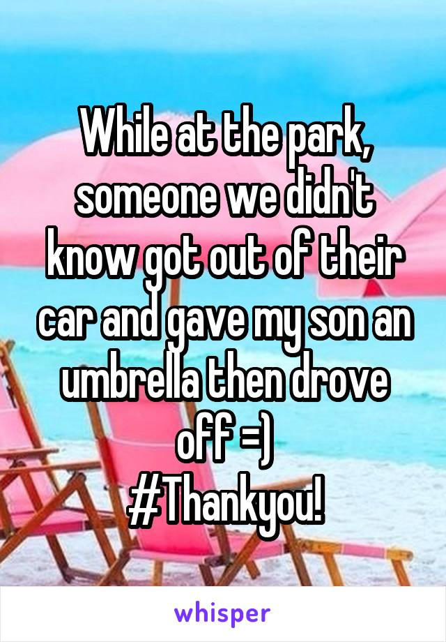 While at the park, someone we didn't know got out of their car and gave my son an umbrella then drove off =) #Thankyou!