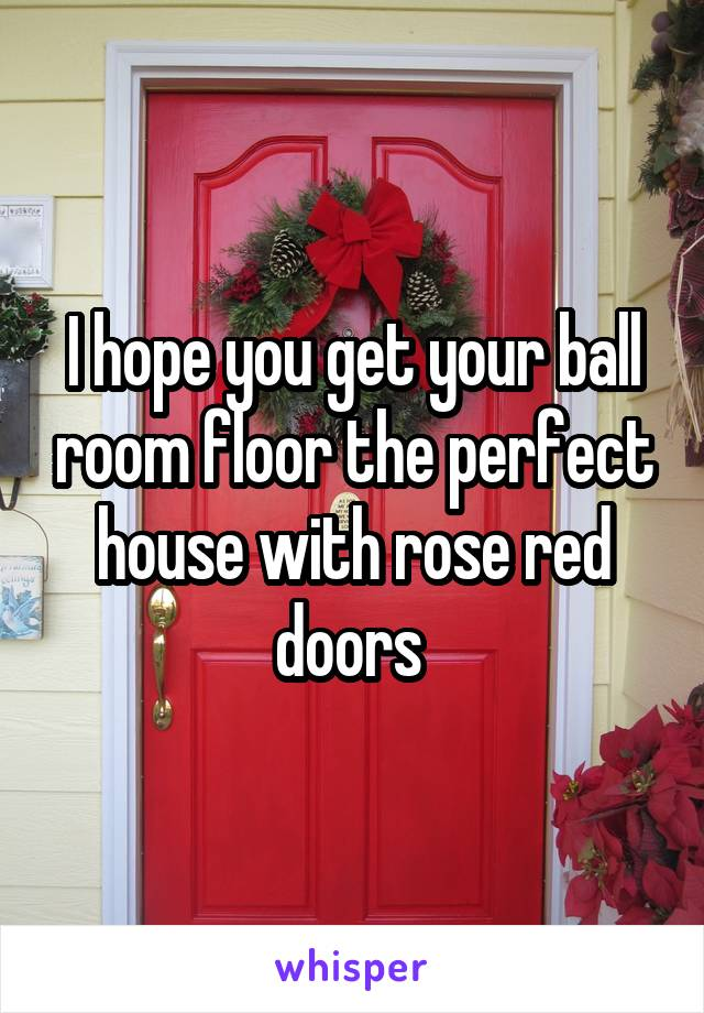 I hope you get your ball room floor the perfect house with rose red doors