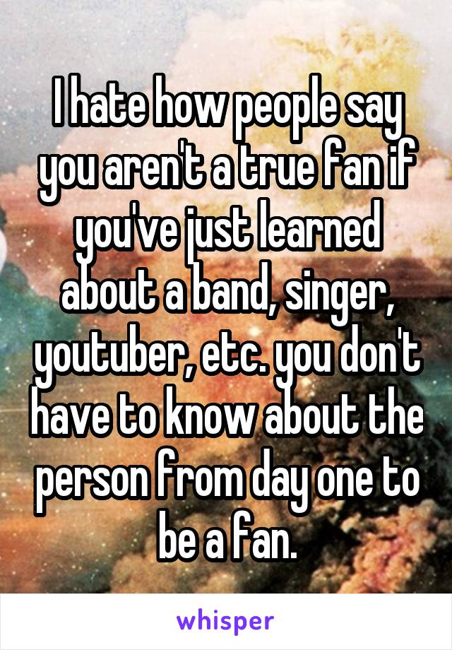 I hate how people say you aren't a true fan if you've just learned about a band, singer, youtuber, etc. you don't have to know about the person from day one to be a fan.