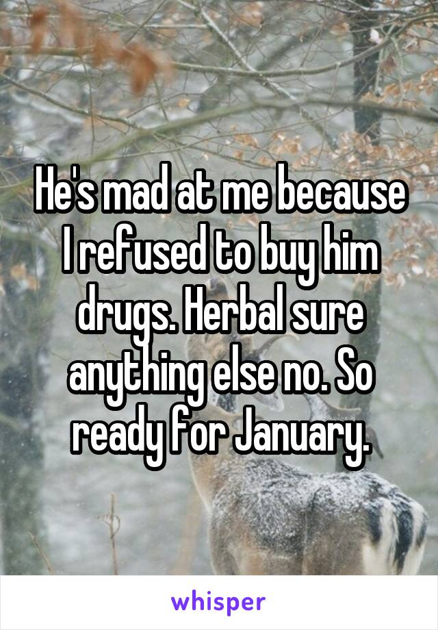 He's mad at me because I refused to buy him drugs. Herbal sure anything else no. So ready for January.