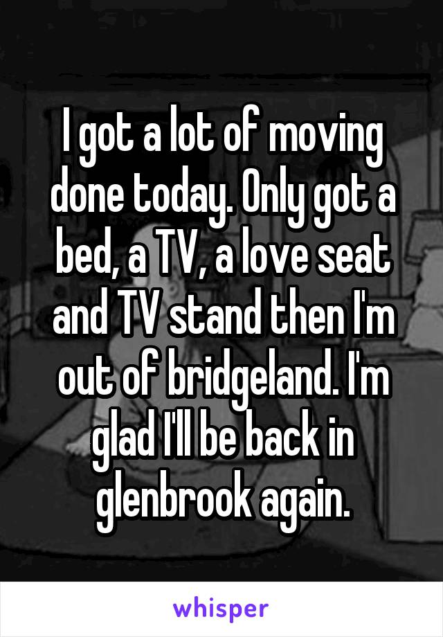 I got a lot of moving done today. Only got a bed, a TV, a love seat and TV stand then I'm out of bridgeland. I'm glad I'll be back in glenbrook again.