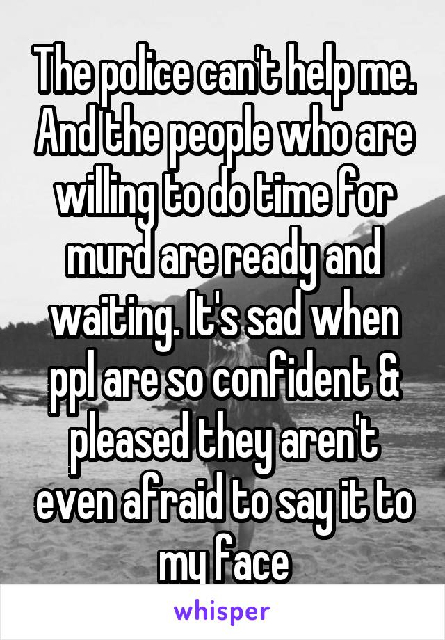 The police can't help me. And the people who are willing to do time for murd are ready and waiting. It's sad when ppl are so confident & pleased they aren't even afraid to say it to my face