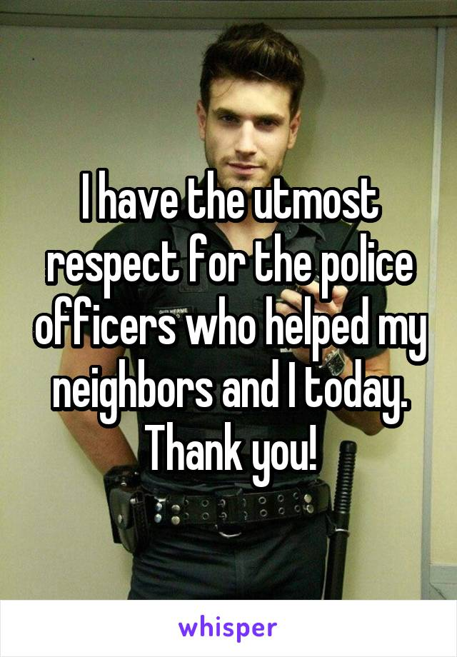I have the utmost respect for the police officers who helped my neighbors and I today. Thank you!
