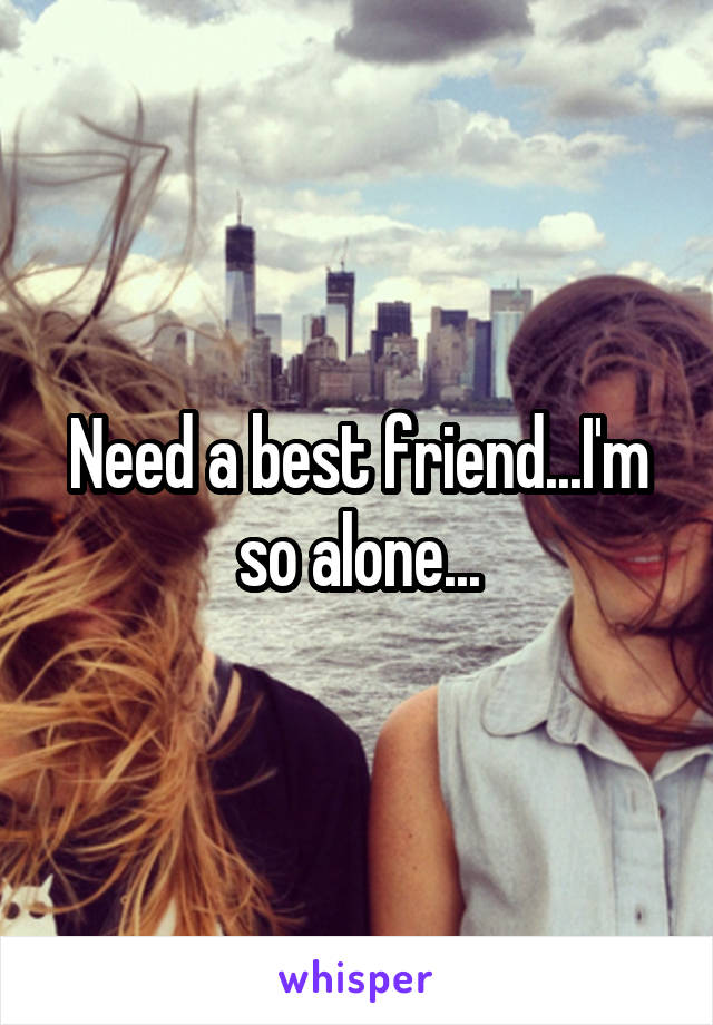 Need a best friend...I'm so alone...